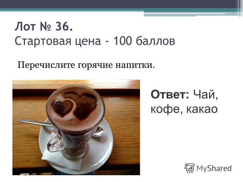 Лот 36. Стартовая цена - 100 баллов Перечислите горячие напитки. Ответ: Чай, кофе, какао