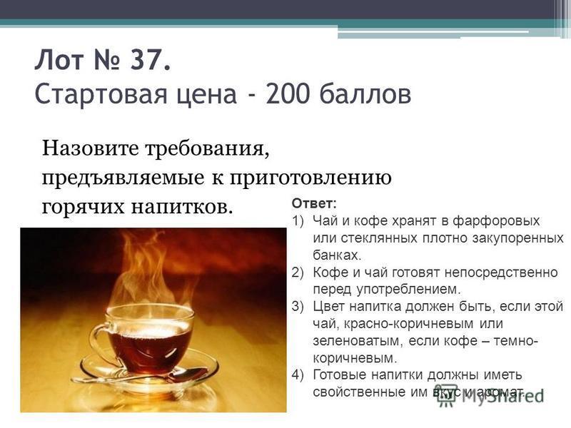 Лот 37. Стартовая цена - 200 баллов Назовите требования, предъявляемые к приготовлению горячих напитков. Ответ: 1)Чай и кофе хранят в фарфоровых или стеклянных плотно закупоренных банках. 2)Кофе и чай готовят непосредственно перед употреблением. 3)Цв