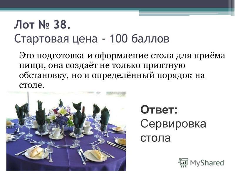 Лот 38. Стартовая цена - 100 баллов Это подготовка и оформление стола для приёма пищи, она создаёт не только приятную обстановку, но и определённый порядок на столе. Ответ: Сервировка стола