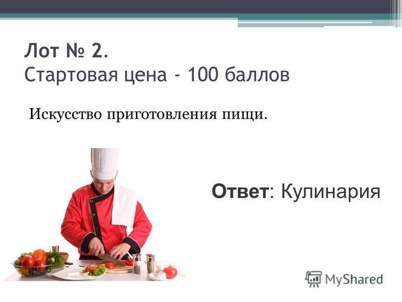 Лот 2. Стартовая цена - 100 баллов Искусство приготовления пищи. Ответ: Кулинария