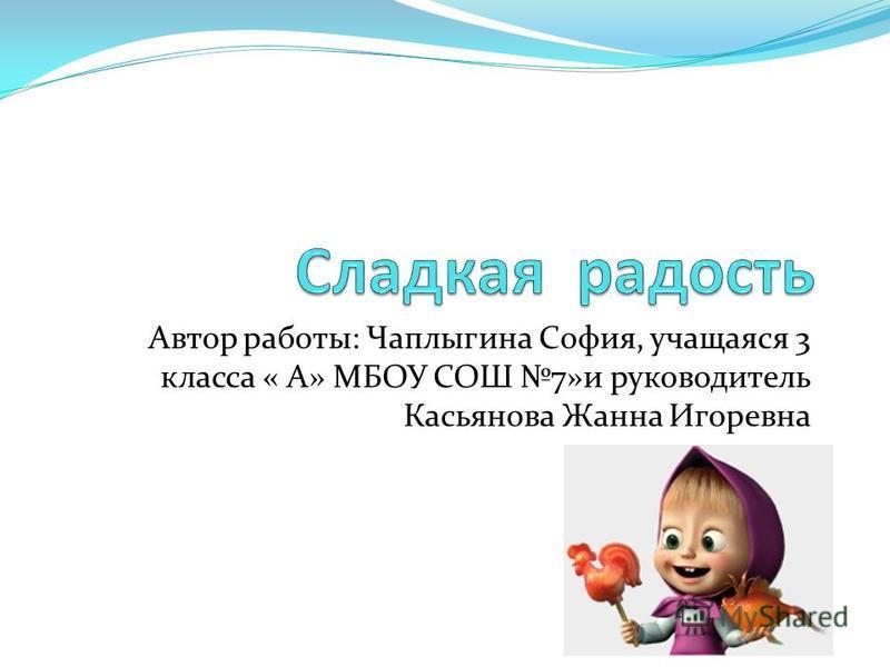 Автор работы: Чаплыгина София, учащаяся 3 класса « А» МБОУ СОШ 7»и руководитель Касьянова Жанна Игоревна