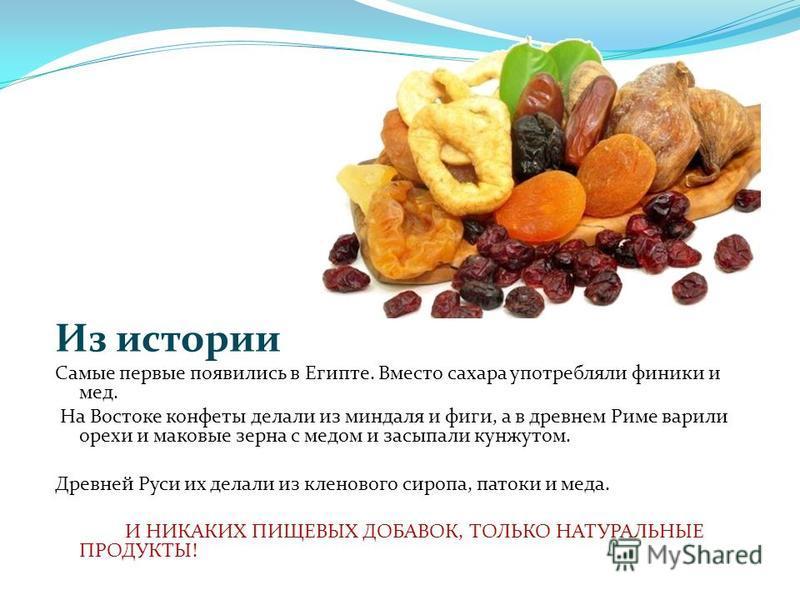 Из истории Самые первые появились в Египте. Вместо сахара употребляли финики и мед. На Востоке конфеты делали из миндаля и фиги, а в древнем Риме варили орехи и маковые зерна с медом и засыпали кунжутом. Древней Руси их делали из кленового сиропа, па