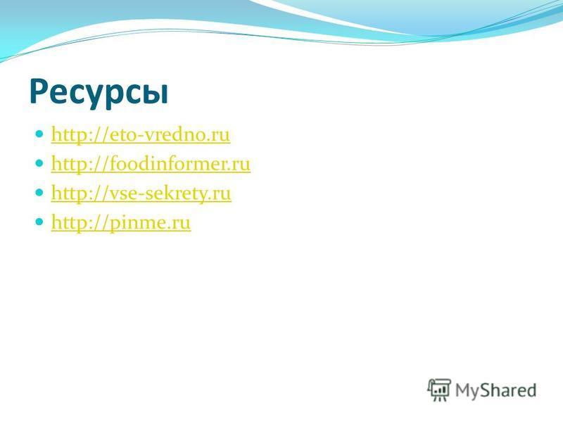 Ресурсы http://eto-vredno.ru http://foodinformer.ru http://vse-sekrety.ru http://pinme.ru