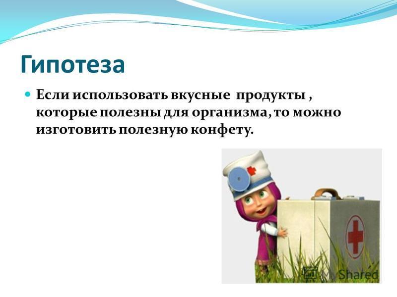 Гипотеза Если использовать вкусные продукты, которые полезны для организма, то можно изготовить полезную конфету.