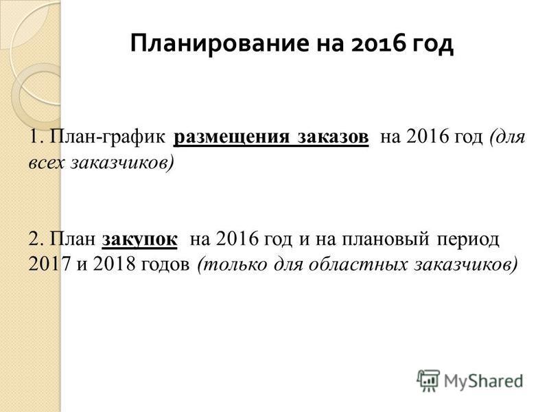 Планирование на 2016 год 1. План-график размещения заказов на 2016 год (для всех заказчиков) 2. План закупок на 2016 год и на плановый период 2017 и 2018 годов (только для областных заказчиков)