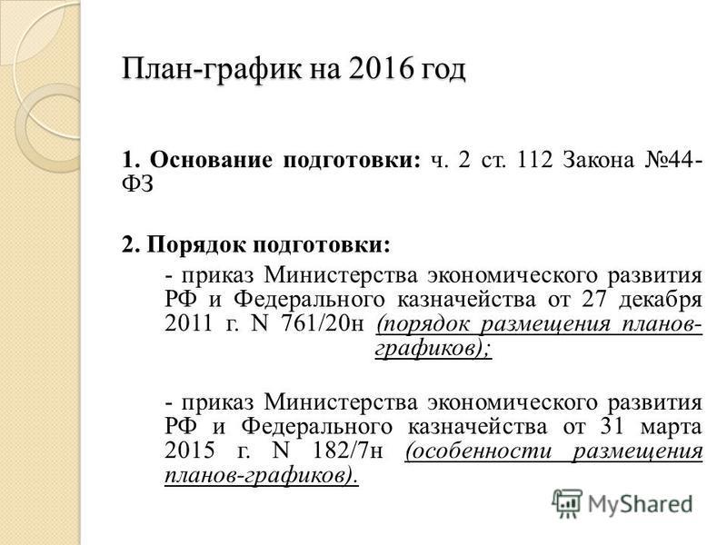 План-график на 2016 год 1. Основание подготовки: ч. 2 ст. 112 Закона 44- ФЗ 2. Порядок подготовки: - приказ Министерства экономического развития РФ и Федерального казначейства от 27 декабря 2011 г. N 761/20 н (порядок размещения планов- графиков); -