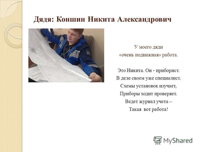 Дядя: Коншин Никита Александрович У моего дяди «очень подвижная» работа. Это Никита. Он - приборист. В деле своем уже специалист. Схемы установок изучает, Приборы ходит проверяет. Ведет журнал учета – Такая вот работа!