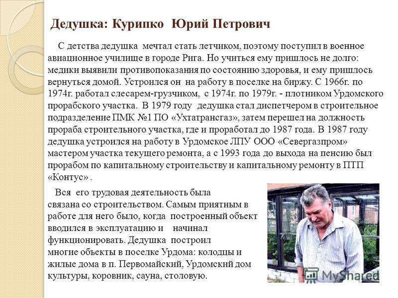 Дедушка: Курипко Юрий Петрович С детства дедушка мечтал стать летчиком, поэтому поступил в военное авиационное училище в городе Рига. Но учиться ему пришлось не долго: медики выявили противопоказания по состоянию здоровья, и ему пришлось вернуться до