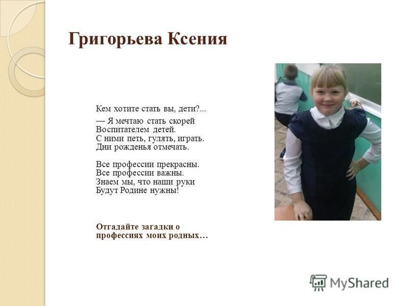 Григорьева Ксения Кем хотите стать вы, дети?... Я мечтаю стать скорей Воспитателем детей. С ними петь, гулять, играть. Дни рожденья отмечать. Все профессии прекрасны. Все профессии важны. Знаем мы, что наши руки Будут Родине нужны! Отгадайте загадки