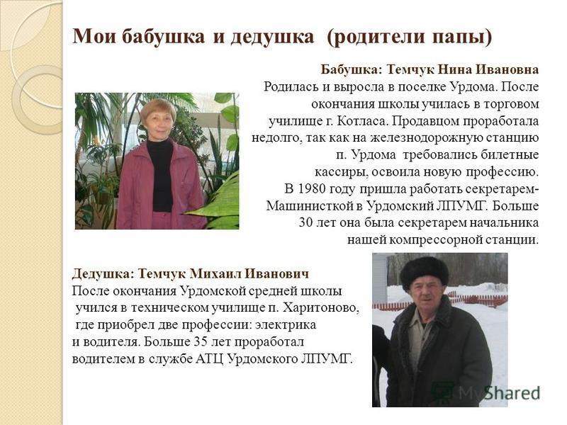 Мои бабушка и дедушка (родители папы) Бабушка: Темчук Нина Ивановна Родилась и выросла в поселке Урдома. После окончания школы училась в торговом училище г. Котласа. Продавцом проработала недолго, так как на железнодорожную станцию п. Урдома требовал