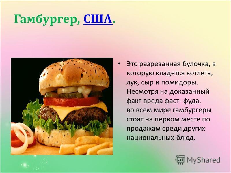 Гамбургер, США. США Это разрезанная булочка, в которую кладется котлета, лук, сыр и помидоры. Несмотря на доказанный факт вреда фаст - фуда, во всем мире гамбургеры стоят на первом месте по продажам среди других национальных блюд.