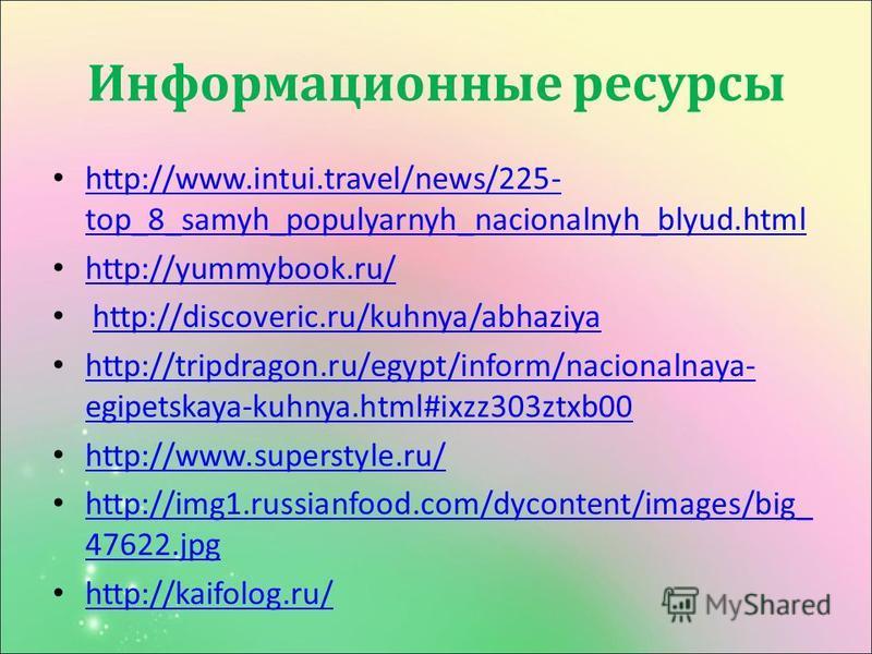 Информационные ресурсы http://www.intui.travel/news/225- top_8_samyh_populyarnyh_nacionalnyh_blyud.html http://www.intui.travel/news/225- top_8_samyh_populyarnyh_nacionalnyh_blyud.html http://yummybook.ru/ http://discoveric.ru/kuhnya/abhaziya http://