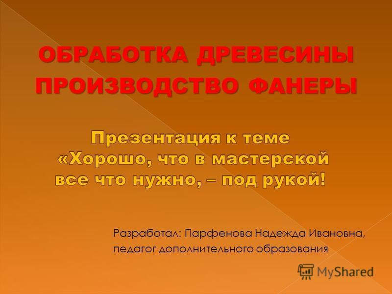 ОБРАБОТКА ДРЕВЕСИНЫ ПРОИЗВОДСТВО ФАНЕРЫ Разработал: Парфенова Надежда Ивановна, педагог дополнительного образования