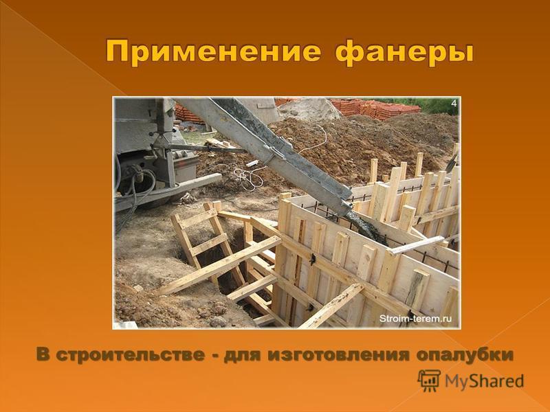 В строительстве - для изготовления опалубки