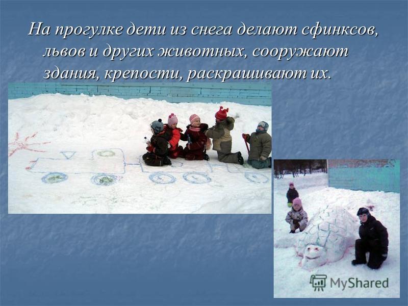 На прогулке дети из снега делают сфинксов, львов и других животных, сооружают здания, крепости, раскрашивают их.