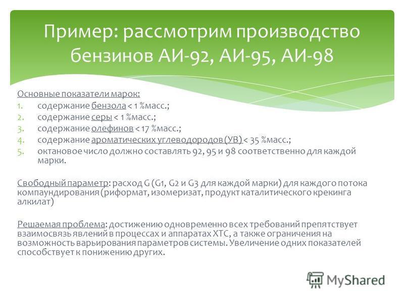 Основные показатели марок: 1. содержание бензола < 1 %масс.; 2. содержание серы < 1 %масс.; 3. содержание олефинов < 17 %масс.; 4. содержание ароматических углеводородов (УВ) < 35 %масс.; 5. октановое число должно составлять 92, 95 и 98 соответственн