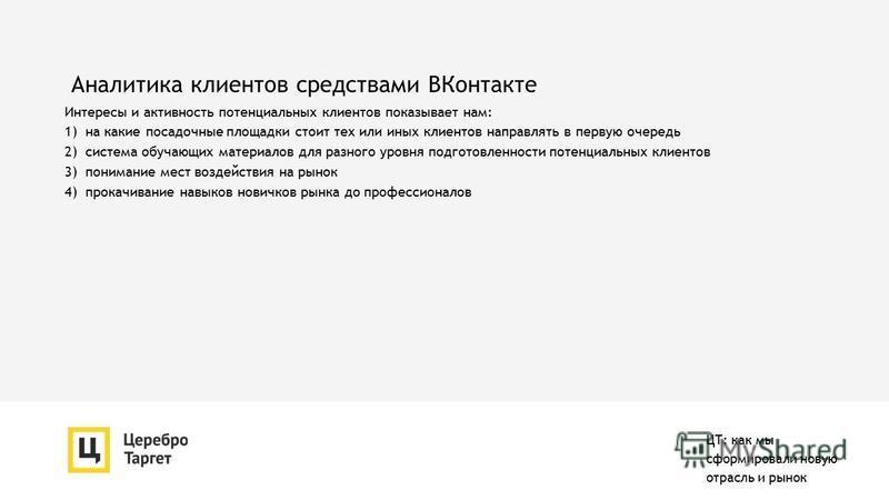 Аналитика клиентов средствами ВКонтакте Интересы и активность потенциальных клиентов показывает нам: 1) на какие посадочные площадки стоит тех или иных клиентов направлять в первую очередь 2) система обучающих материалов для разного уровня подготовле