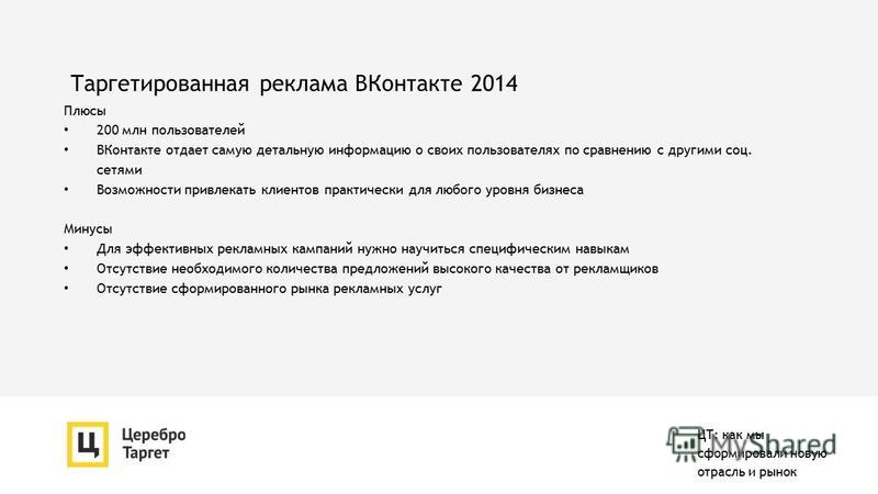 Таргетированная реклама ВКонтакте 2014 Плюсы 200 млн пользователей ВКонтакте отдает самую детальную информацию о своих пользователях по сравнению с другими соц. сетями Возможности привлекать клиентов практически для любого уровня бизнеса Минусы Для э