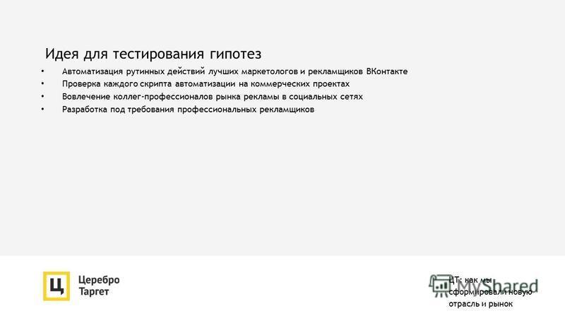 Идея для тестирования гипотез Автоматизация рутинных действий лучших маркетологов и рекламщиков ВКонтакте Проверка каждого скрипта автоматизации на коммерческих проектах Вовлечение коллег-профессионалов рынка рекламы в социальных сетях Разработка под