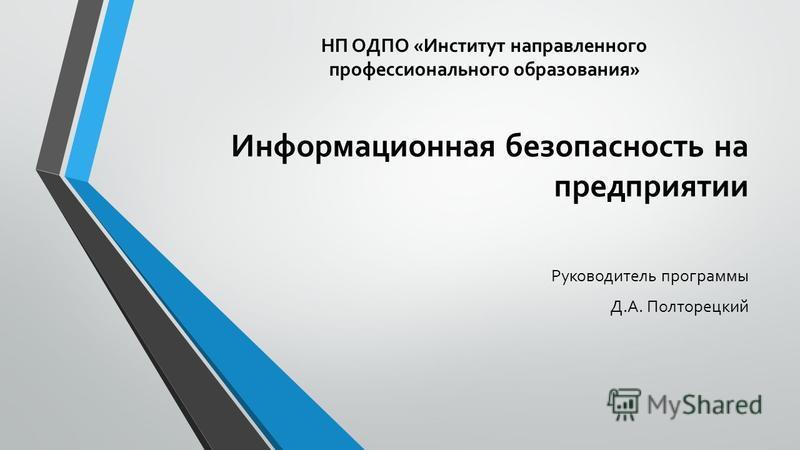 Информационная безопасность на предприятии Руководитель программы Д.А. Полторецкий НП ОДПО «Институт направленного профессионального образования»