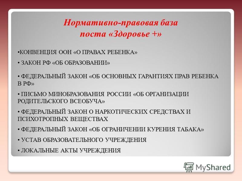 Нормативно-правовая база поста «Здоровье +» КОНВЕНЦИЯ ООН «О ПРАВАХ РЕБЕНКА»КОНВЕНЦИЯ ООН «О ПРАВАХ РЕБЕНКА» ЗАКОН РФ «ОБ ОБРАЗОВАНИИ» ЗАКОН РФ «ОБ ОБРАЗОВАНИИ» ФЕДЕРАЛЬНЫЙ ЗАКОН «ОБ ОСНОВНЫХ ГАРАНТИЯХ ПРАВ РЕБЕНКА В РФ» ФЕДЕРАЛЬНЫЙ ЗАКОН «ОБ ОСНОВНЫ