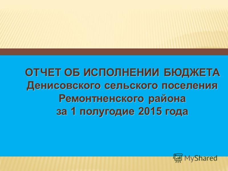 ОТЧЕТ ОБ ИСПОЛНЕНИИ БЮДЖЕТА Денисовского сельского поселения Ремонтненского района за 1 полугодие 2015 года