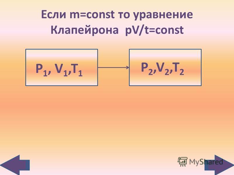 Если m=const то уравнение Клапейрона рV/t=const Р 1, V 1,T 1 Р2,V2,T2Р2,V2,T2