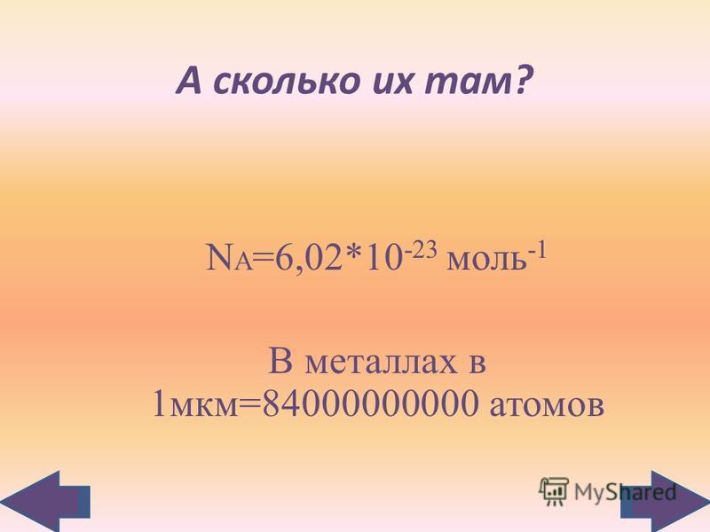А сколько их там? N А =6,02*10 -23 моль -1 В металлах в 1 мкм=84000000000 атомов