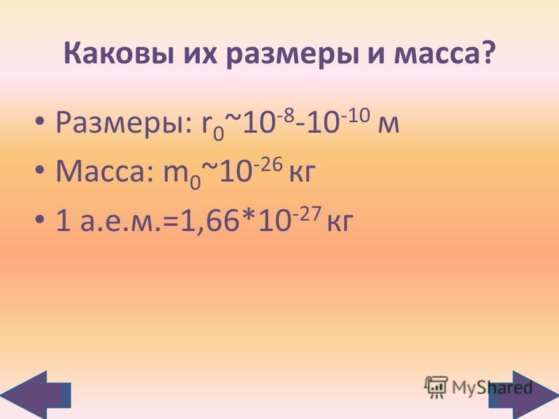 Каковы их размеры и масса? Размеры: r 0 ~10 -8 -10 -10 м Масса: m 0 ~10 -26 кг 1 а.е.м.=1,66*10 -27 кг