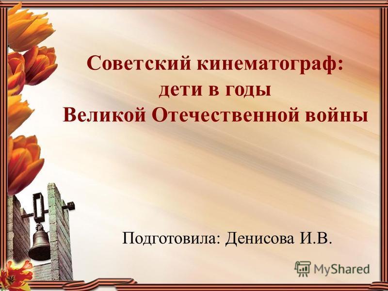 Советский кинематограф: дети в годы Великой Отечественной войны Подготовила: Денисова И.В.