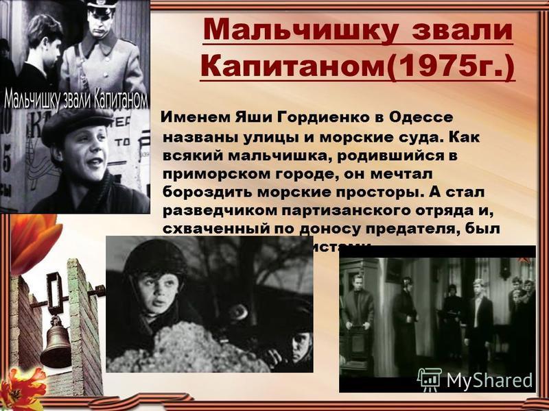 Мальчишку звали Капитаном(1975 г.) Именем Яши Гордиенко в Одессе названы улицы и морские суда. Как всякий мальчишка, родившийся в приморском городе, он мечтал бороздить морские просторы. А стал разведчиком партизанского отряда и, схваченный по доносу