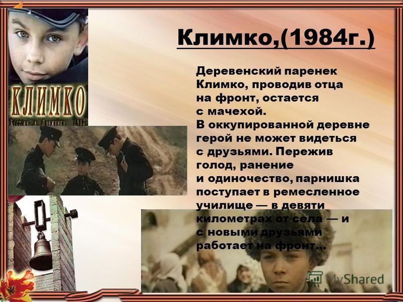Климко,(1984 г.) Деревенский паренек Климко, проводив отца на фронт, остается с мачехой. В оккупированной деревне герой не может видеться с друзьями. Пережив голод, ранение и одиночество, парнишка поступает в ремесленное училище в девяти километрах о