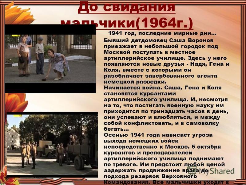 До свидания мальчики(1964 г.) 1941 год, последние мирные дни... Бывший детдомовец Саша Воронов приезжает в небольшой городок под Москвой поступать в местное артиллерийское училище. Здесь у него появляются новые друзья - Надя, Гена и Коля, вместе с ко