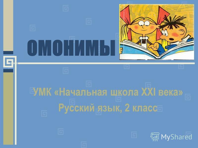 ОМОНИМЫ УМК «Начальная школа XXI века» Русский язык, 2 класс