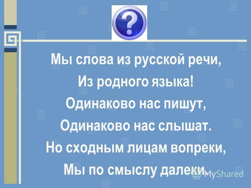Мы слова из русской речи, Из родного языка! Одинаково нас пишут, Одинаково нас слышат. Но сходным лицам вопреки, Мы по смыслу далеки.
