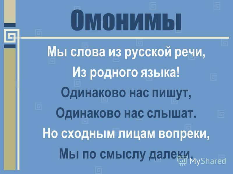 Омонимы Мы слова из русской речи, Из родного языка! Одинаково нас пишут, Одинаково нас слышат. Но сходным лицам вопреки, Мы по смыслу далеки.