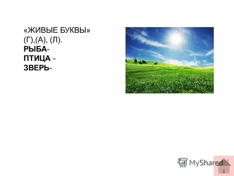 «ЖИВЫЕ БУКВЫ» (Г),(А), (Л). РЫБА- ПТИЦА - ЗВЕРЬ-