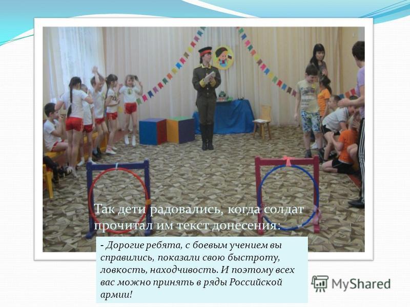 Так дети радовались, когда солдат прочитал им текст донесения: - Дорогие ребята, с боевым учением вы справились, показали свою быстроту, ловкость, находчивость. И поэтому всех вас можно принять в ряды Российской армии!
