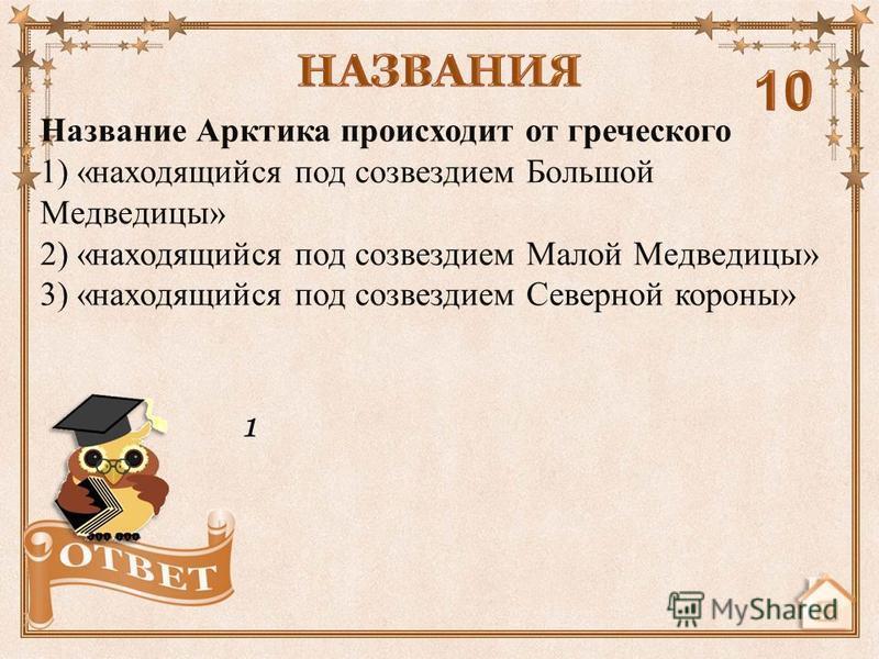 1 Название Арктика происходит от греческого 1) «находящийся под созвездием Большой Медведицы» 2) «находящийся под созвездием Малой Медведицы» 3) «находящийся под созвездием Северной короны»