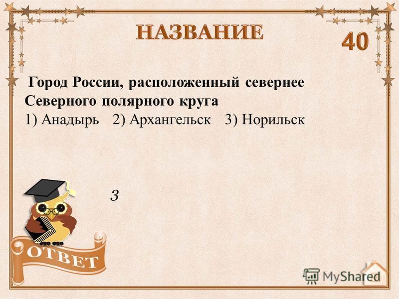 3 Город России, расположенный севернее Северного полярного круга 1) Анадырь 2) Архангельск 3) Норильск