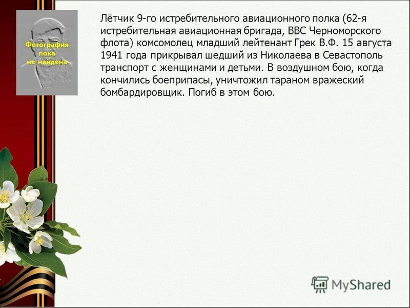 Лётчик 9-го истребительного авиационного полка (62-я истребительная авиационная бригада, ВВС Черноморского флота) комсомолец младший лейтенант Грек В.Ф. 15 августа 1941 года прикрывал шедший из Николаева в Севастополь транспорт с женщинами и детьми.