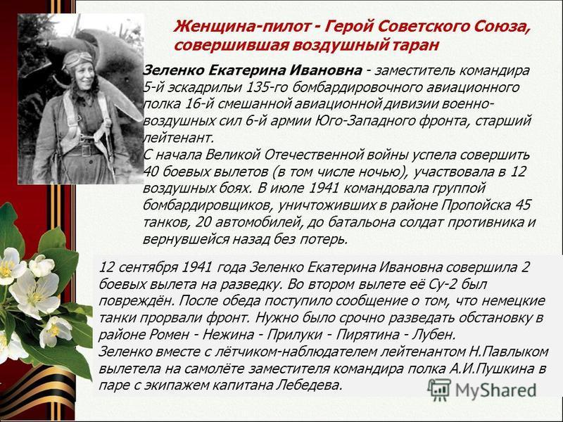 Женщина-пилот - Герой Советского Союза, совершившая воздушный таран Зеленко Екатерина Ивановна - заместитель командира 5-й эскадрильи 135-го бомбардировочного авиационного полка 16-й смешанной авиационной дивизии военно- воздушных сил 6-й армии Юго-З