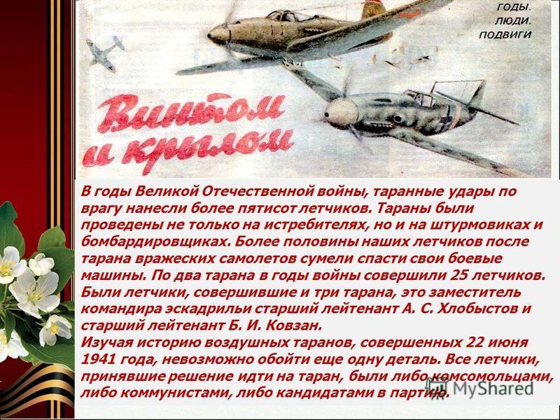 В годы Великой Отечественной войны, таранные удары по врагу нанесли более пятисот летчиков. Тараны были проведены не только на истребителях, но и на штурмовиках и бомбардировщиках. Более половины наших летчиков после тарана вражеских самолетов сумели