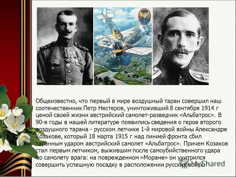 Общеизвестно, что первый в мире воздушный таран совершил наш соотечественник Петр Нестеров, уничтоживший 8 сентября 1914 г ценой своей жизни австрийский самолет-разведчик «Альбатрос». В 90-е годы в нашей литературе появились сведения о герое второго