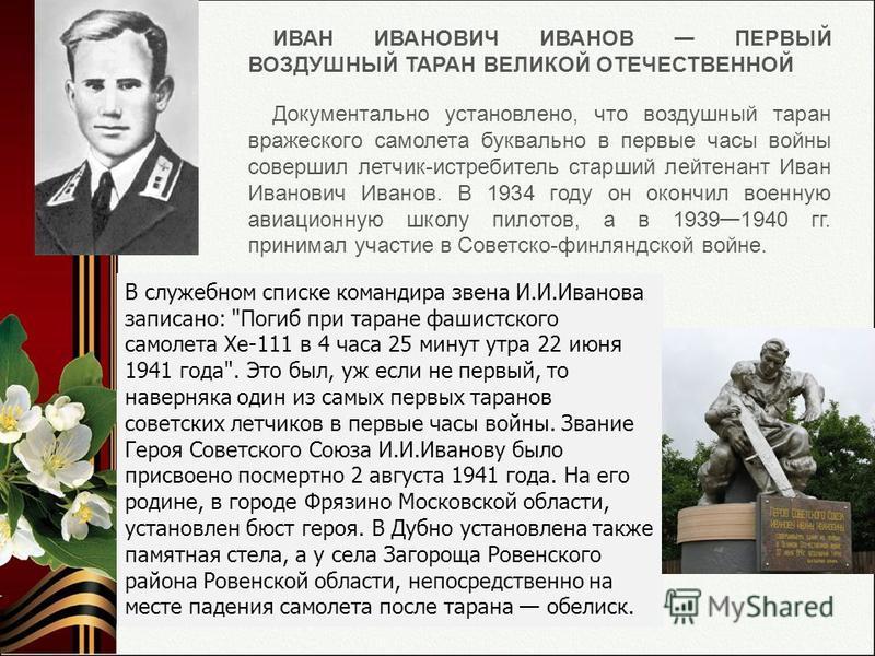 ИВАН ИВАНОВИЧ ИВАНОВ ПЕРВЫЙ ВОЗДУШНЫЙ ТАРАН ВЕЛИКОЙ ОТЕЧЕСТВЕННОЙ Документально установлено, что воздушный таран вражеского самолета буквально в первые часы войны совершил летчик-истребитель старший лейтенант Иван Иванович Иванов. В 1934 году он окон