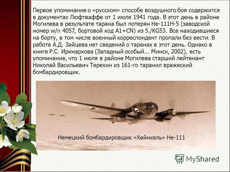 Первое упоминание о «русском» способе воздушного боя содержится в документах Люфтваффе от 1 июля 1941 года. В этот день в районе Могилева в результате тарана был потерян Не-111Н-5 (заводской номер w/n 4057, бортовой код А1+СN) из 5./KG53. Все находив
