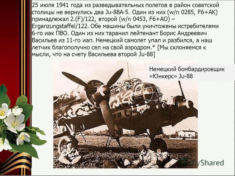 25 июля 1941 года из разведывательных полетов в район советской столицы не вернулись два Ju-88A-5. Один из них (w/n 0285, F6+AK) принадлежал 2.(F)/122, второй (w/n 0453, F6+АО) – Erganzungstaffel/122. Обе машины были уничтожены истребителями 6-го иак