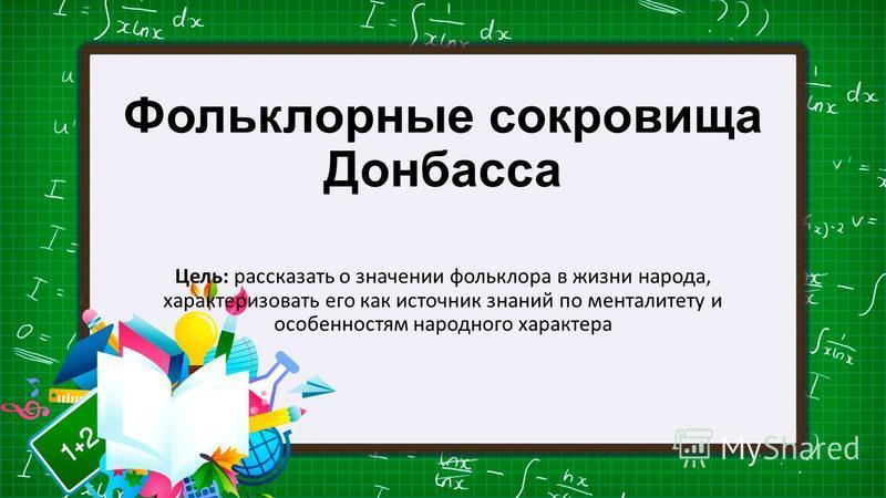 Фольклорные сокровища Донбасса Цель: рассказать о значении фольклора в жизни народа, характеризовать его как источник знаний по менталитету и особенностям народного характера