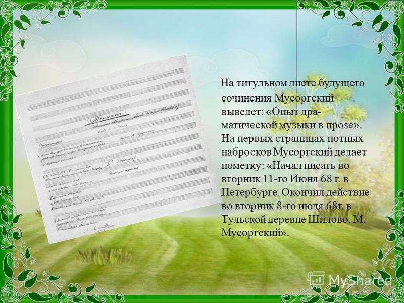 На титульном листе будущего сочинения Мусоргский выведет: «Опыт дра матической музыки в прозе». На первых страницах нотных набросков Мусоргский делает пометку: «Начал писать во вторник 11-го Июня 68 г. в Петербурге. Окончил действие во вторник 8-го