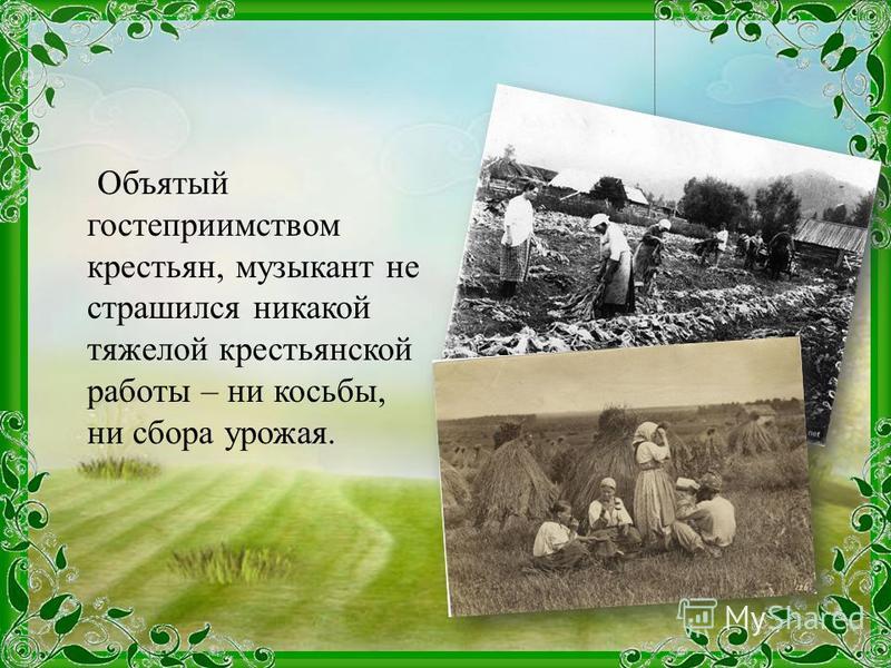Объятый гостеприимством крестьян, музыкант не страшился никакой тяжелой крестьянской работы – ни косьбы, ни сбора урожая.